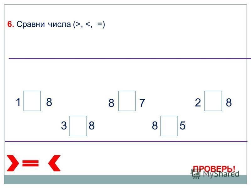 6. Сравни числа (>, <, =) ПРОВЕРЬ! 1 8 3 88 5 2 8 8 7