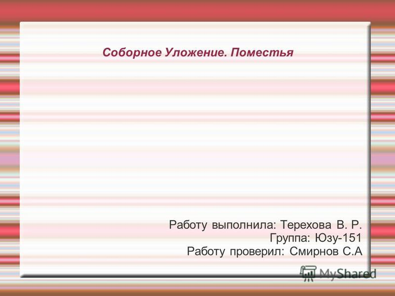 Соборное Уложение. Поместья Работу выполнила: Терехова В. Р. Группа: Юзу-151 Работу проверил: Смирнов С.А