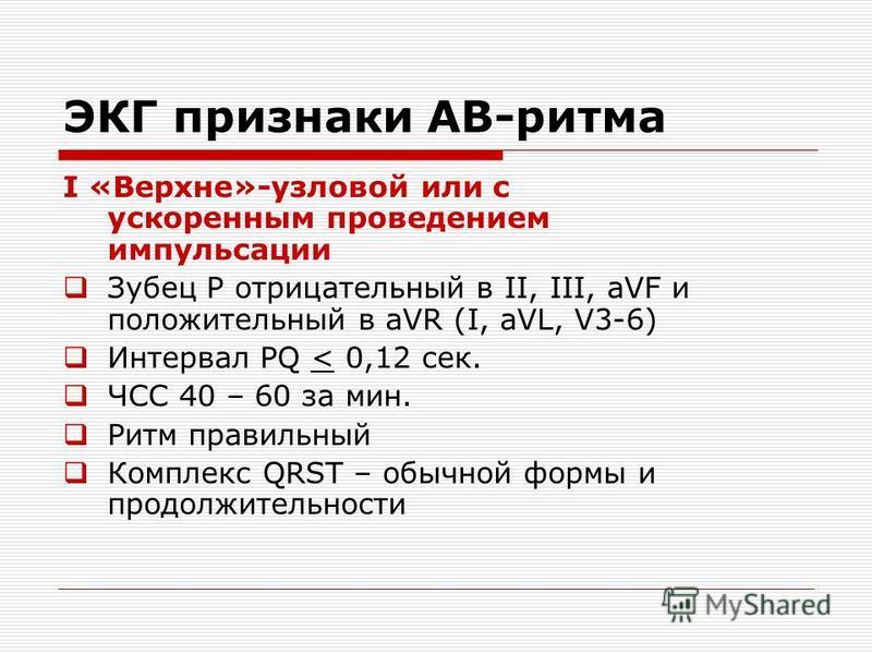 ЭКГ признаки АВ-ритма I «Верхне»-узловой или с ускоренным проведением импульсации Зубец Р отрицательный в II, III, aVF и положительный в aVR (I, aVL, V3-6) Интервал PQ < 0,12 сек. ЧСС 40 – 60 за мин. Ритм правильный Комплекс QRST – обычной формы и пр
