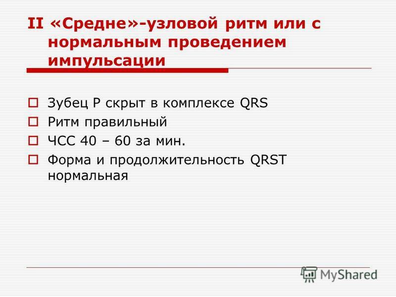 II «Средне»-узловой ритм или с нормальным проведением импульсации Зубец Р скрыт в комплексе QRS Ритм правильный ЧСС 40 – 60 за мин. Форма и продолжительность QRST нормальная