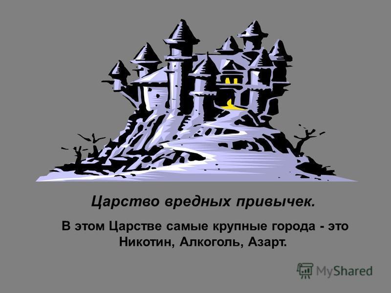 Царство вредных привычек. В этом Царстве самые крупные города - это Никотин, Алкоголь, Азарт.