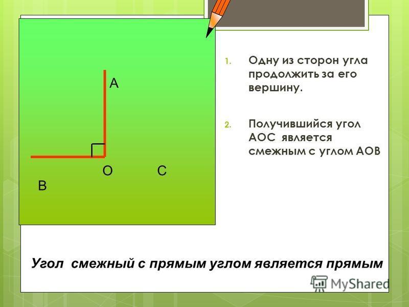 1. Одну из сторон угла продолжить за его вершину. 2. Получившийся угол АОС является смежным с углом АОВ А В ОС Угол смежный с прямым углом является прямым
