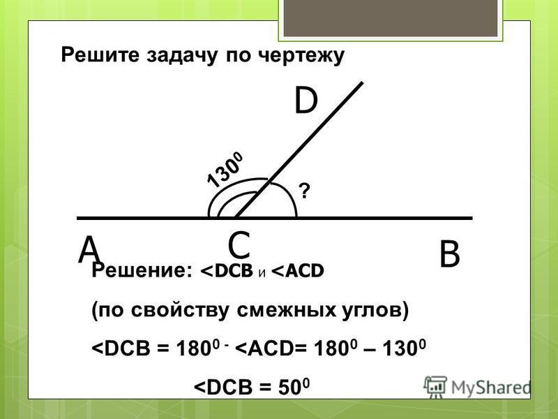 130 0 ? Решение: <DCB и <ACD (по свойству смежных углов) <DCB = 180 0 - <ACD= 180 0 – 130 0 <DCB = 50 0 Решите задачу по чертежу A C B D