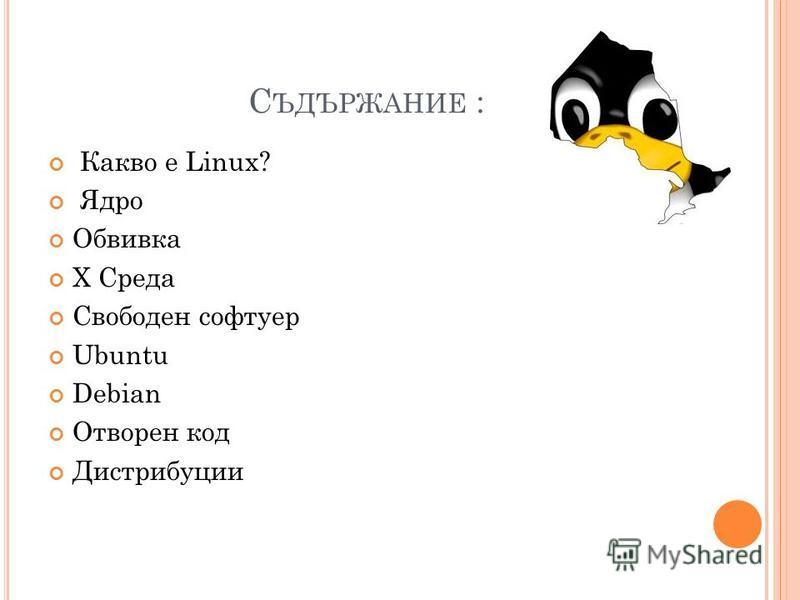 С ЪДЪРЖАНИЕ : Какво е Linux? Ядро Обвивка X Среда Свободен софтуер Ubuntu Debian Отворен код Дистрибуции