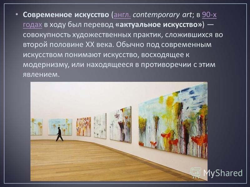 Современное искусство ( англ. contemporary art; в 90- х годах в ходу был перевод « актуальное искусство ») совокупность художественных практик, сложившихся во второй половине ХХ века. Обычно под современным искусством понимают искусство, восходящее к