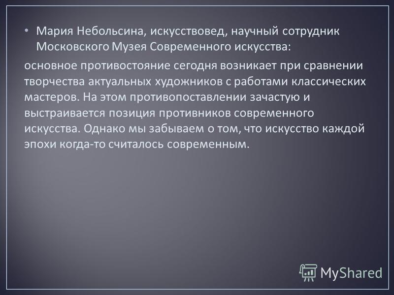Мария Небольсина, искусствовед, научный сотрудник Московского Музея Современного искусства : основное противостояние сегодня возникает при сравнении творчества актуальных художников с работами классических мастеров. На этом противопоставлении зачасту