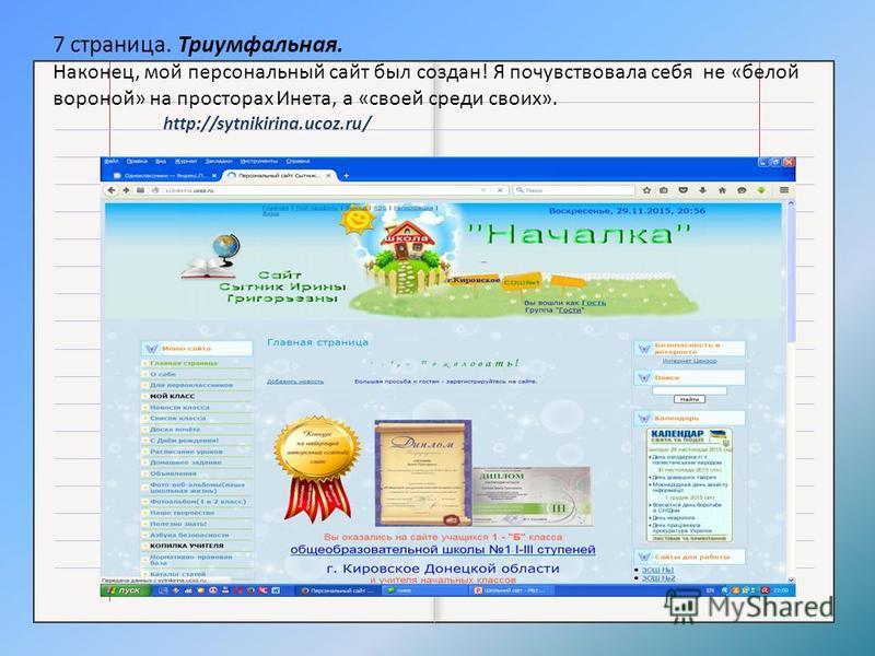 7 страница. Триумфальная. Наконец, мой персональный сайт был создан! Я почувствовала себя не «белой вороной» на просторах Инета, а «своей среди своих». http://sytnikirina.ucoz.ru/