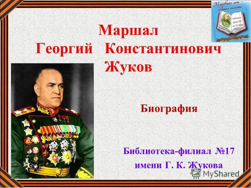Маршал Георгий Константинович Жуков Библиотека-филиал 17 имени Г. К. Жукова Биография