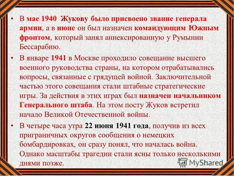 В мае 1940 Жукову было присвоено звание генерала армии, а в июне он был назначен командующим Южным фронтом, который занял аннексированную у Румынии Бессарабию. В январе 1941 в Москве проходило совещание высшего военного руководства страны, на котором
