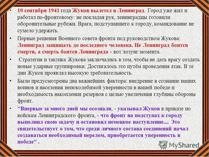 10 сентября 1941 года Жуков вылетел в Ленинград. Город уже жил и работал по-фронтовому: не покладая рук, ленинградцы готовили оборонительные рубежи. Врага, подступавшего к городу, командование не сумело удержать. Первые решения Военного совета фронта