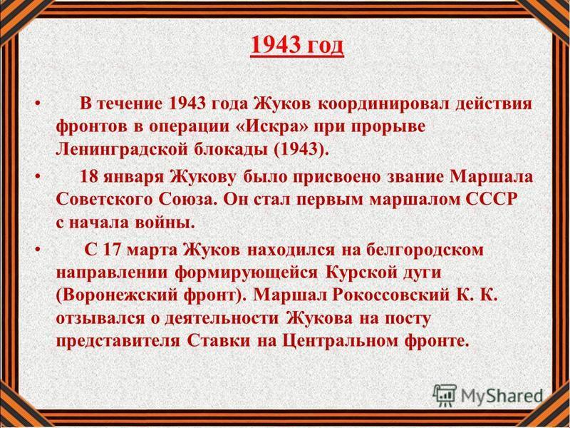 1943 год В течение 1943 года Жуков координировал действия фронтов в операции «Искра» при прорыве Ленинградской блокады (1943). 18 января Жукову было присвоено звание Маршала Советского Союза. Он стал первым маршалом СССР с начала войны. С 17 марта Жу