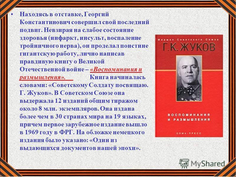Находясь в отставке, Георгий Константинович совершил свой последний подвиг. Невзирая на слабое состояние здоровья (инфаркт, инсульт, воспаление тройничного нерва), он проделал поистине гигантскую работу, лично написав правдивую книгу о Великой Отечес
