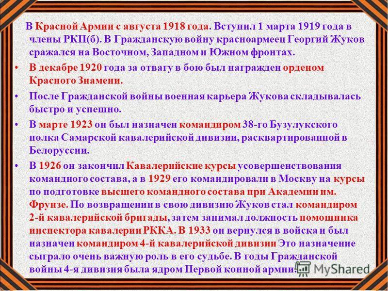 В Красной Армии с августа 1918 года. Вступил 1 марта 1919 года в члены РКП(б). В Гражданскую войну красноармеец Георгий Жуков сражался на Восточном, Западном и Южном фронтах. В декабре 1920 года за отвагу в бою был награжден орденом Красного Знамени.