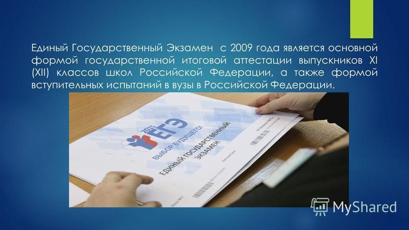 Единый Государственный Экзамен с 2009 года является основной формой государственной итоговой аттестации выпускников XI (XII) классов школ Российской Федерации, а также формой вступительных испытаний в вузы в Российской Федерации.