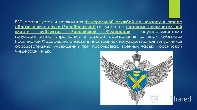 ЕГЭ организуется и проводится Федеральной службой по надзору в сфере образования и науки (Рособрнадзор) совместно с органами исполнительной власти субъектов Российской Федерации, осуществляющими государственное управление в сфере образования во всех