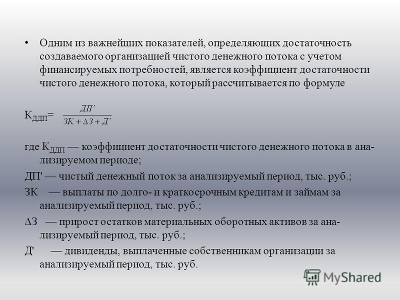 Одним из важнейших показателей, определяющих достаточность создаваемого организацией чистого денежного потока с учетом финансируемых потребностей, является коэффициент достаточности чистого денежного потока, который рассчитывается по формуле К ДДП =