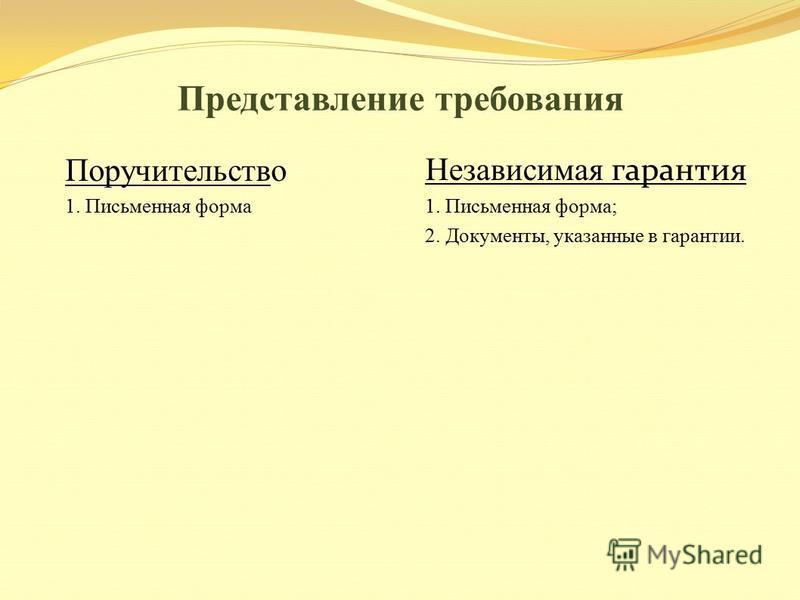 Представление требования Поручительство 1. Письменная форма Независимая гарантия 1. Письменная форма; 2. Документы, указанные в гарантии.