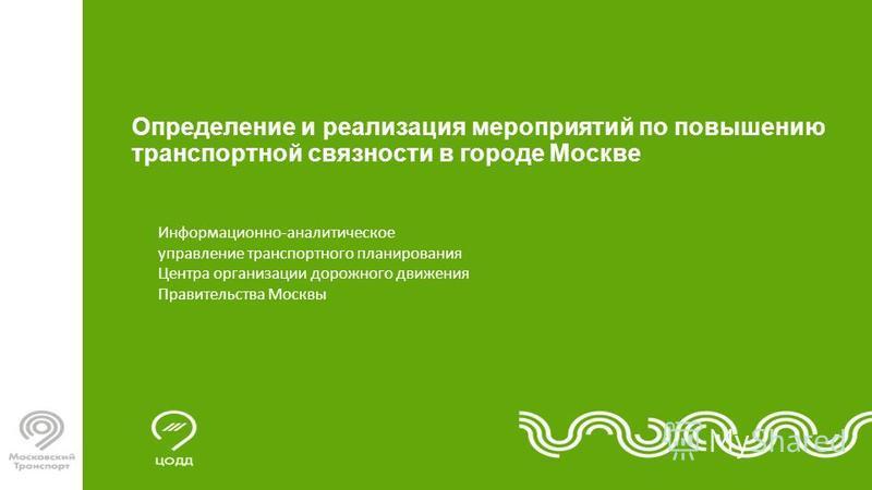 Информационно-аналитическое управление транспортного планирования Центра организации дорожного движения Правительства Москвы Определение и реализация мероприятий по повышению транспортной связности в городе Москве