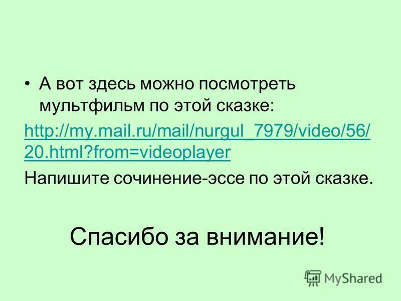 Спасибо за внимание! А вот здесь можно посмотреть мультфильм по этой сказке: http://my.mail.ru/mail/nurgul_7979/video/56/ 20.html?from=videoplayer Напишите сочинение-эссе по этой сказке.