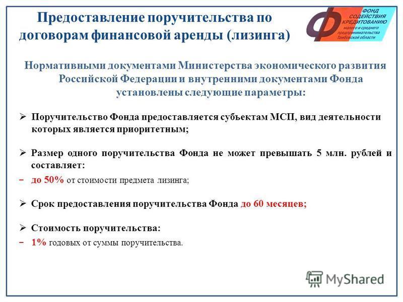 Предоставление поручительства по договорам финансовой аренды (лизинга) Нормативными документами Министерства экономического развития Российской Федерации и внутренними документами Фонда установлены следующие параметры: Поручительство Фонда предоставл
