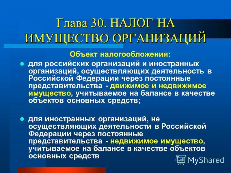 Объект налогообложения: для российских организаций и иностранных организаций, осуществляющих деятельность в Российской Федерации через постоянные представительства - движимое и недвижимое имущество, учитываемое на балансе в качестве объектов основных