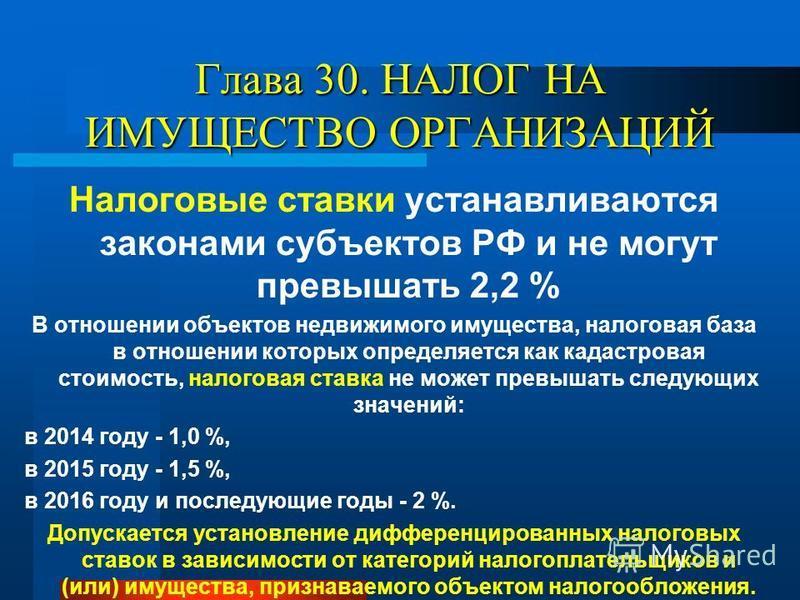 Глава 30. НАЛОГ НА ИМУЩЕСТВО ОРГАНИЗАЦИЙ Налоговые ставки устанавливаются законами субъектов РФ и не могут превышать 2,2 % В отношении объектов недвижимого имущества, налоговая база в отношении которых определяется как кадастровая стоимость, налогова