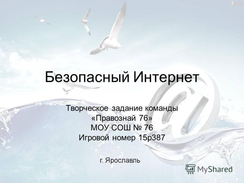Безопасный Интернет Творческое задание команды «Правознай 76» МОУ СОШ 76 Игровой номер 15p387 г. Ярославль