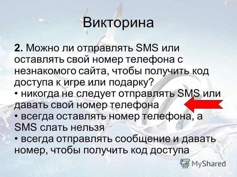 Викторина 2. Можно ли отправлять SMS или оставлять свой номер телефона с незнакомого сайта, чтобы получить код доступа к игре или подарку? никогда не следует отправлять SMS или давать свой номер телефона всегда оставлять номер телефона, а SMS слать н