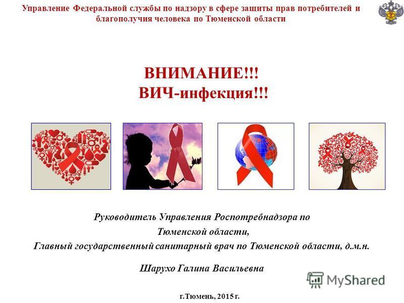 ВНИМАНИЕ!!! ВИЧ-инфекция!!! Управление Федеральной службы по надзору в сфере защиты прав потребителей и благополучия человека по Тюменской области Руководитель Управления Роспотребнадзора по Тюменской области, Главный государственный санитарный врач