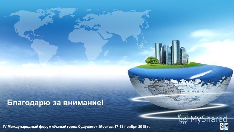 Благодарю за внимание! IV Международный форум «Умный город будущего». Москва, 17-18 ноября 2015 г.