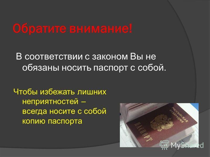 Обратите внимание! В соответствии с законом Вы не обязаны носить паспорт с собой. Чтобы избежать лишних неприятностей – всегда носите с собой копию паспорта