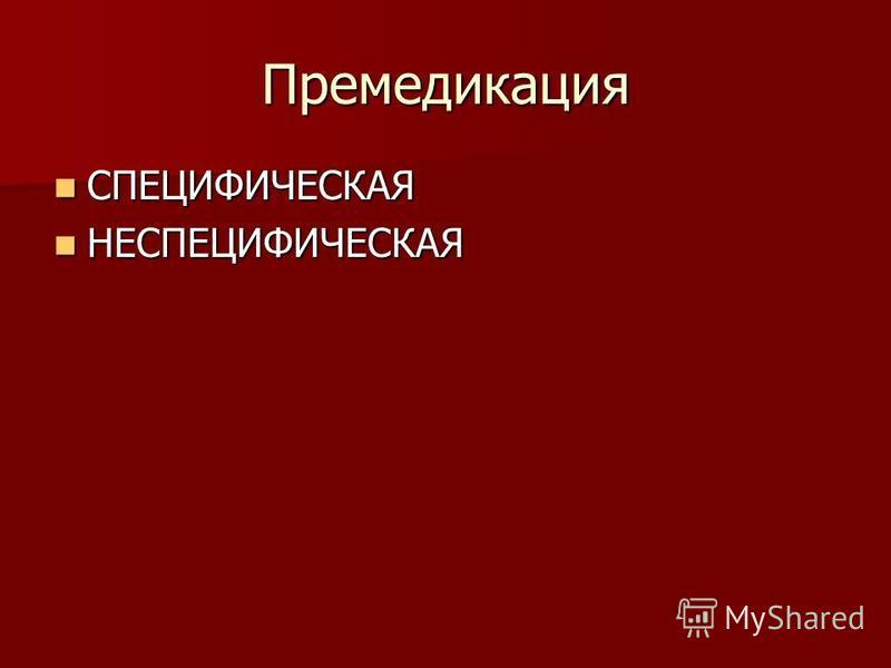 Премедикация СПЕЦИФИЧЕСКАЯ СПЕЦИФИЧЕСКАЯ НЕСПЕЦИФИЧЕСКАЯ НЕСПЕЦИФИЧЕСКАЯ