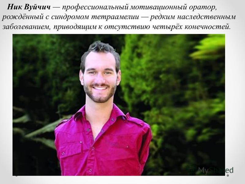 Ник Вуйчич профессиональный мотивационный оратор, рождённый с синдромом тетраамелии редким наследственным заболеванием, приводящим к отсутствию четырёх конечностей.