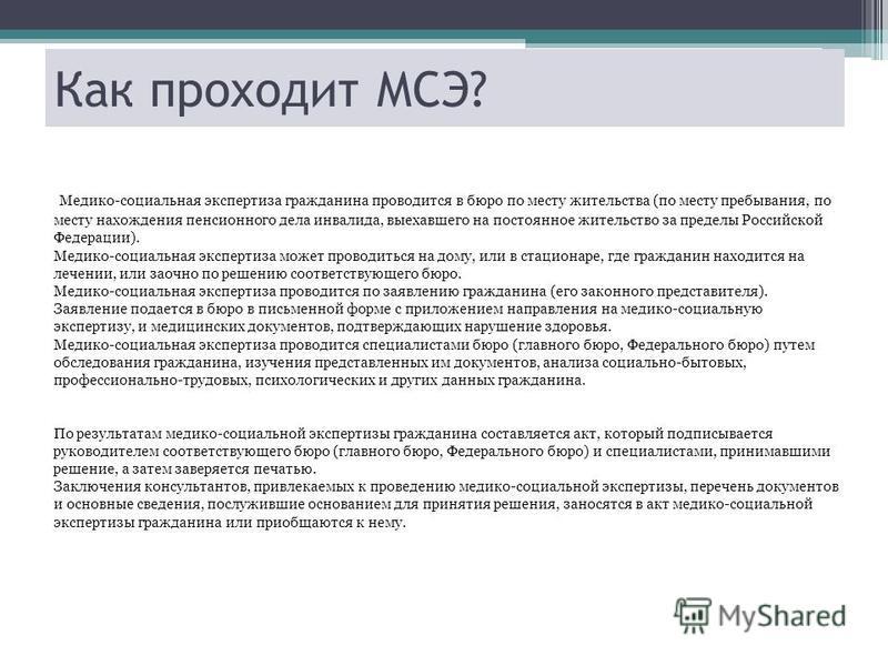 Как проходит МСЭ? Медико-социальная экспертиза гражданина проводится в бюро по месту жительства (по месту пребывания, по месту нахождения пенсионного дела инвалида, выехавшего на постоянное жительство за пределы Российской Федерации). Медико-социальн