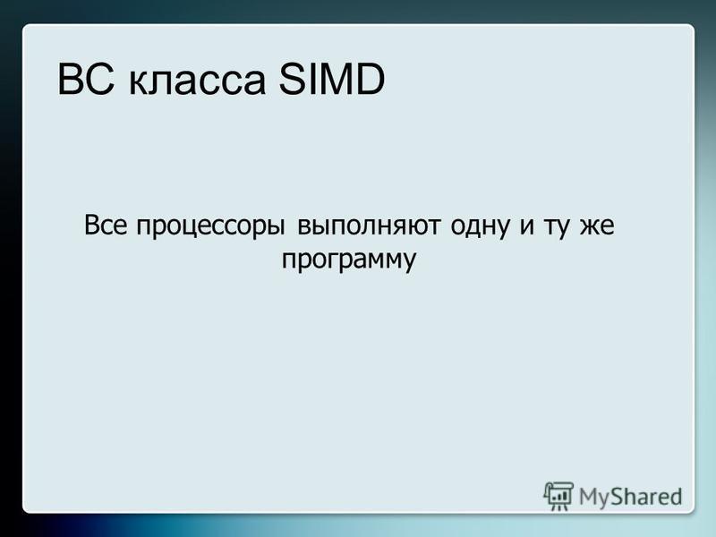 Все процессоры выполняют одну и ту же программу ВС класса SIMD