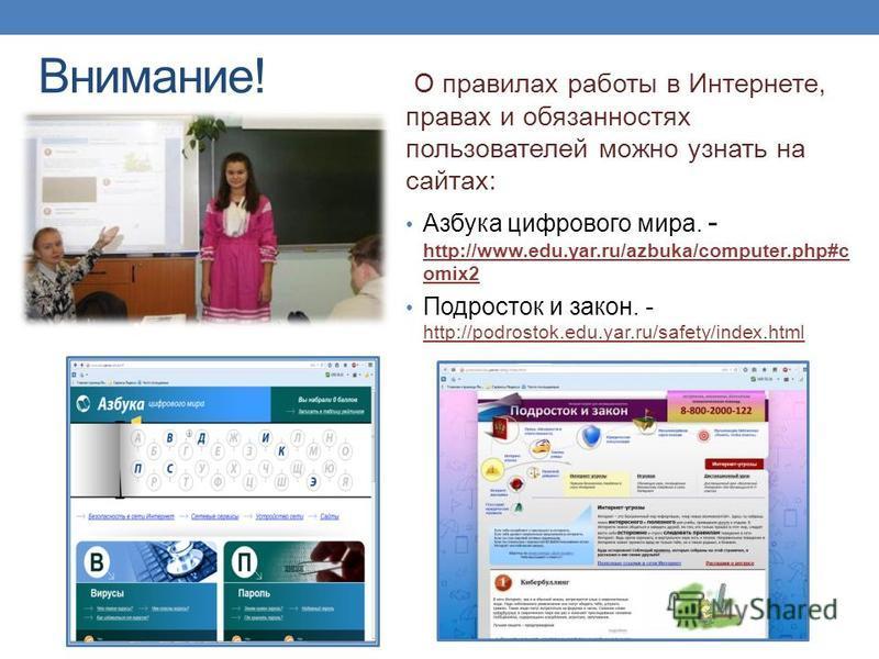 Внимание! О правилах работы в Интернете, правах и обязанностях пользователей можно узнать на сайтах: Азбука цифрового мира. - http://www.edu.yar.ru/azbuka/computer.php#c omix2 http://www.edu.yar.ru/azbuka/computer.php#c omix2 Подросток и закон. - htt