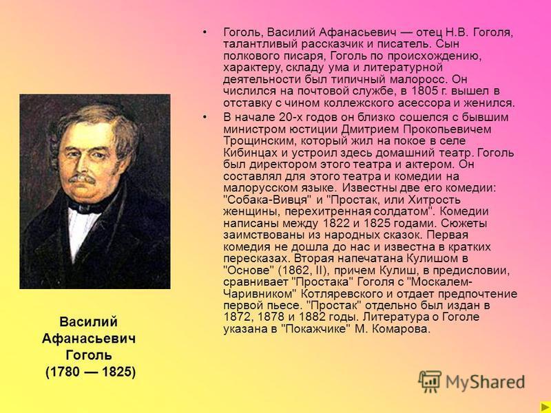 Гоголь, Василий Афанасьевич отец Н.В. Гоголя, талантливый рассказчик и писатель. Сын полкового писаря, Гоголь по происхождению, характеру, складу ума и литературной деятельности был типичный малоросс. Он числился на почтовой службе, в 1805 г. вышел в
