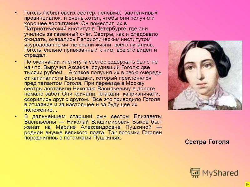 Гоголь любил своих сестер, неловких, застенчивых провинциалок, и очень хотел, чтобы они получили хорошее воспитание. Он поместил их в Патриотический институт в Петербурге, где они учились за казенный счет. Сестры, как и следовало ожидать, оказались П
