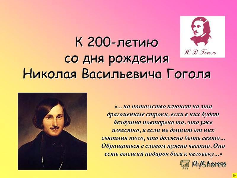 К 200-летию со дня рождения Николая Васильевича Гоголя «… но потомство плюнет на эти драгоценные строки, если в них будет бездушно повторено то, что уже известно, и если не дышит от них святыня того, что должно быть свято … Обращаться с словом нужно