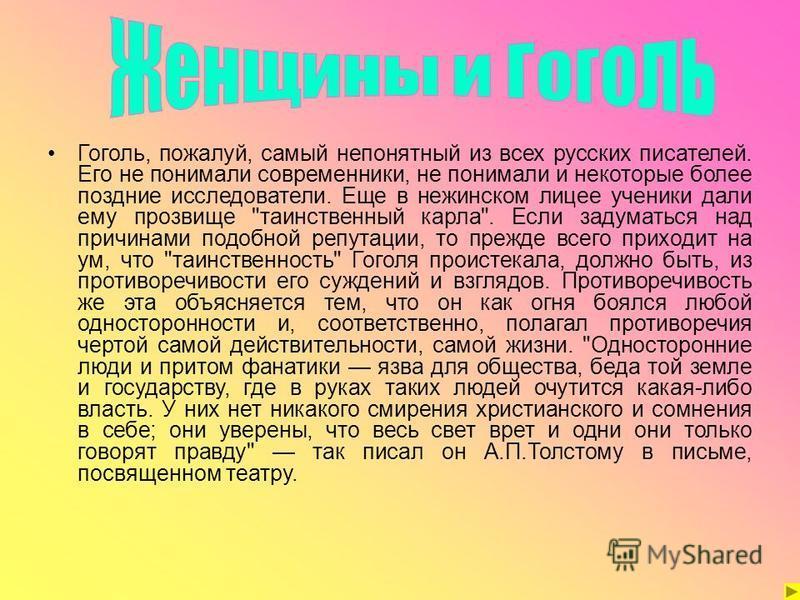 Гоголь, пожалуй, самый непонятный из всех русских писателей. Его не понимали современники, не понимали и некоторые более поздние исследователи. Еще в нежинском лицее ученики дали ему прозвище