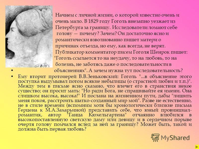 Начнем с личной жизни, о которой известно очень и очень мало. В 1829 году Гоголь внезапно уезжает из Петербурга за границу. Исследователи ломают себе голову почему? Зачем? Он достаточно ясно и романтически взволнованно пишет матери о причинах отъезда