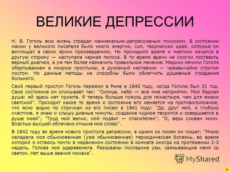 ВЕЛИКИЕ ДЕПРЕССИИ Н. В. Гоголь всю жизнь страдал маниакально-депрессивным психозом. В состоянии мании у великого писателя было много энергии, сил, творческих идей, которые он воплощал в своих ярких произведениях. Но проходило время и маятник качался