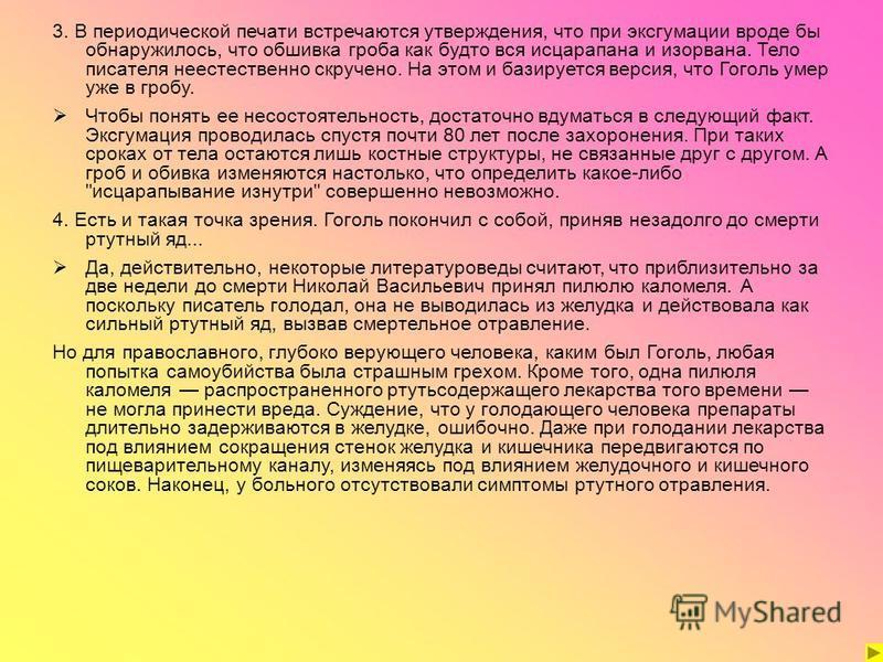 3. В периодической печати встречаются утверждения, что при эксгумации вроде бы обнаружилось, что обшивка гроба как будто вся исцарапана и изорвана. Тело писателя неестественно скручено. На этом и базируется версия, что Гоголь умер уже в гробу. Чтобы