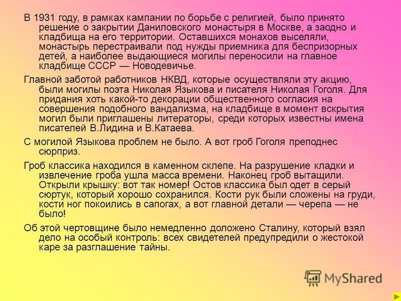 В 1931 году, в рамках кампании по борьбе с религией, было принято решение о закрытии Даниловского монастыря в Москве, а заодно и кладбища на его территории. Оставшихся монахов выселяли, монастырь перестраивали под нужды приемника для беспризорных дет