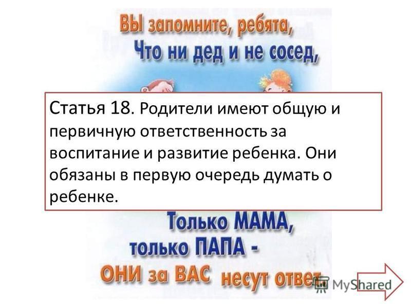 Статья 18. Родители имеют общую и первичную ответственность за воспитание и развитие ребенка. Они обязаны в первую очередь думать о ребенке.
