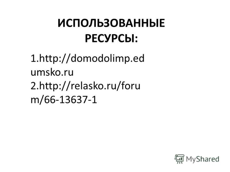1.http://domodolimp.ed umsko.ru 2.http://relasko.ru/foru m/66-13637-1 ИСПОЛЬЗОВАННЫЕ РЕСУРСЫ: