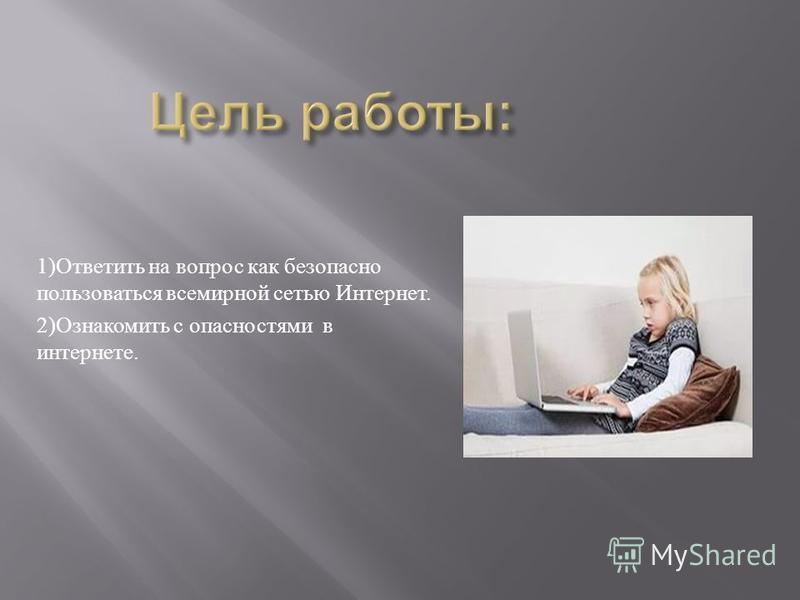 1) Ответить на вопрос как безопасно пользоваться всемирной сетью Интернет. 2) Ознакомить с опасностями в интернете.