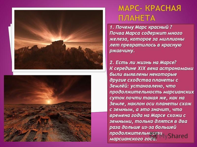 1. Почему Марс красный ? Почва Марса содержит много железа, которое за миллионы лет превратилось в красную ржавчину. 2. Есть ли жизнь на Марсе? К середине XIX века астрономами были выявлены некоторые другие сходства планеты с Землёй: установлено, что