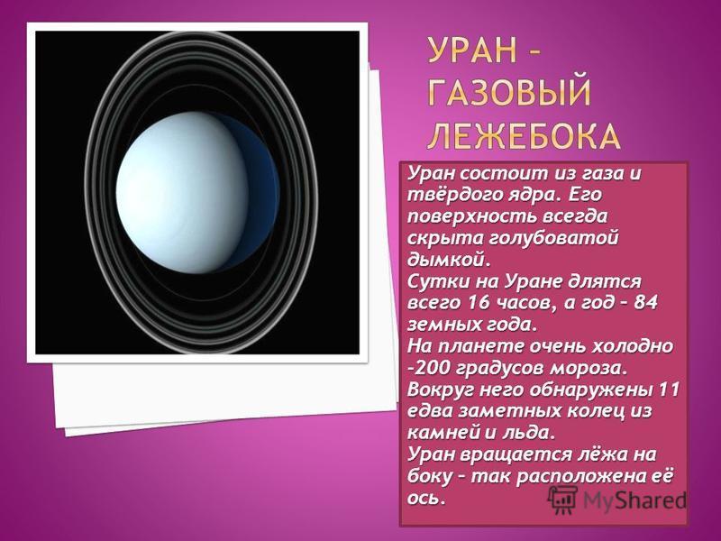 Уран состоит из газа и твёрдого ядра. Его поверхность всегда скрыта голубоватой дымкой. Сутки на Уране длятся всего 16 часов, а год – 84 земных года. На планете очень холодно -200 градусов мороза. Вокруг него обнаружены 11 едва заметных колец из камн