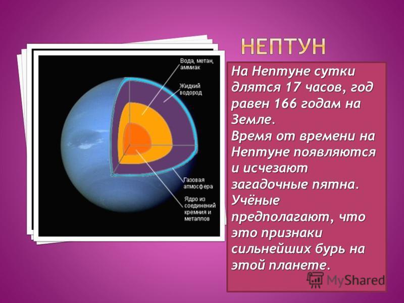 На Нептуне сутки длятся 17 часов, год равен 166 годам на Земле. Время от времени на Нептуне появляются и исчезают загадочные пятна. Учёные предполагают, что это признаки сильнейших бурь на этой планете.